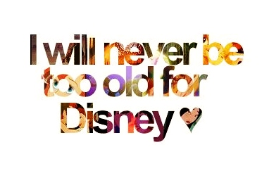 I WILL NEVER BE TOO OLD FOR DISNEY